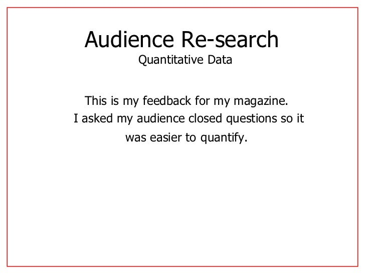 Audience Re-search  Quantitative Data This is my feedback for my magazine. I asked my audience closed questions so it was ...