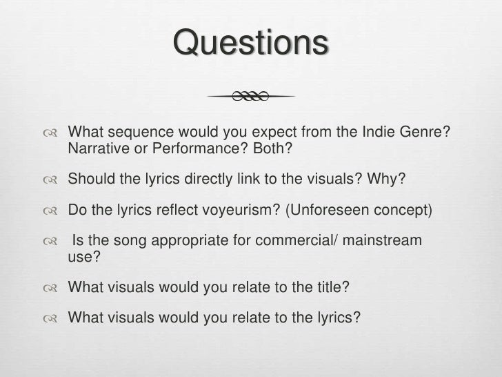 Questions<br />What sequence would you expect from the Indie Genre? Narrative or Performance? Both? <br />Should the lyric...