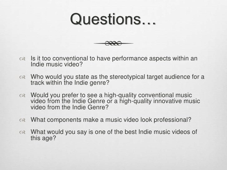 Questions…<br />Is it too conventional to have performance aspects within an Indie music video?<br />Who would you state a...