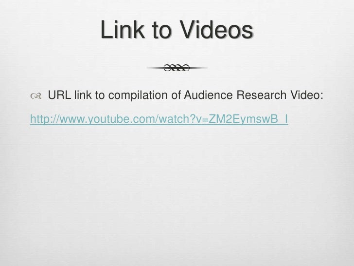 Link to Videos<br />URL link to compilation of Audience Research Video: <br />http://www.youtube.com/watch?v=ZM2EymswB_I<b...