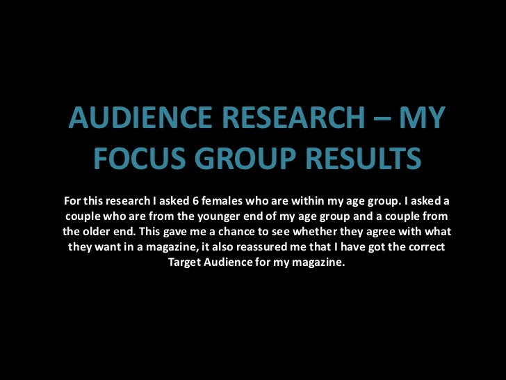AUDIENCE RESEARCH – MY  FOCUS GROUP RESULTSFor this research I asked 6 females who are within my age group. I asked a coup...