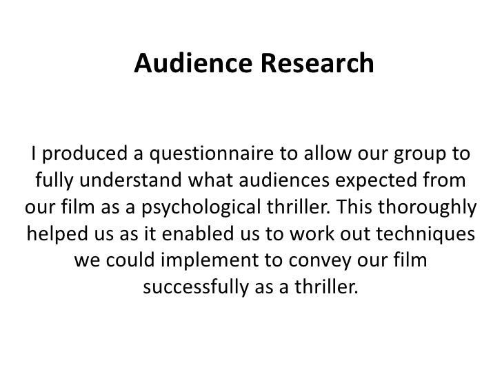 Audience Research I produced a questionnaire to allow our group to  fully understand what audiences expected fromour film ...