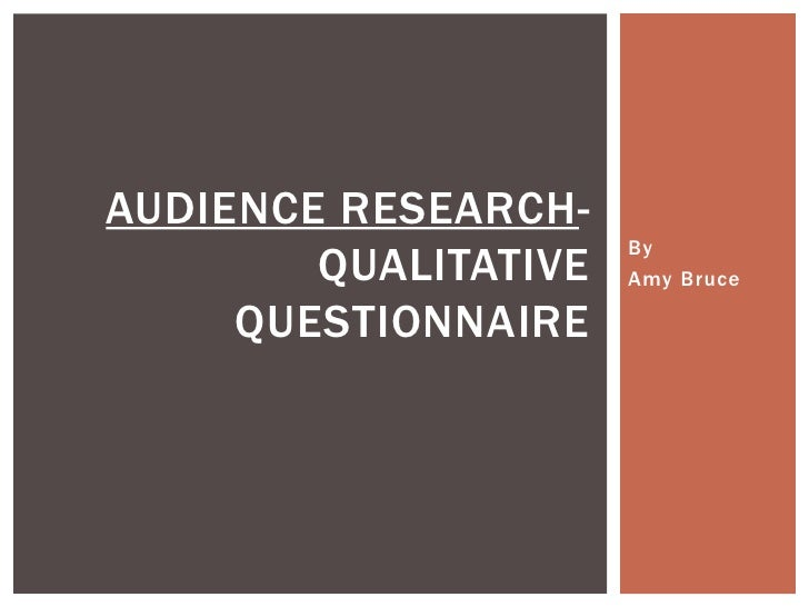 AUDIENCE RESEARCH-                      By        QUALITATIVE   Amy Bruce     QUESTIONNAIRE