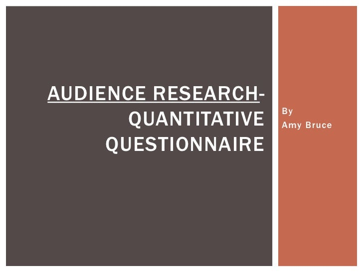 AUDIENCE RESEARCH-                      By       QUANTITATIVE   Amy Bruce     QUESTIONNAIRE