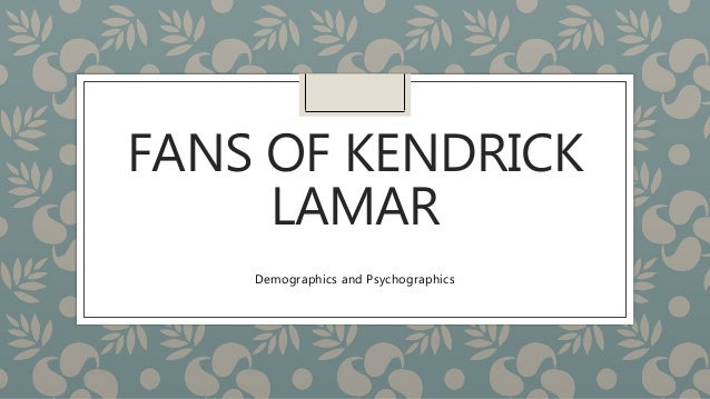 FANS OF KENDRICK LAMAR Demographics and Psychographics