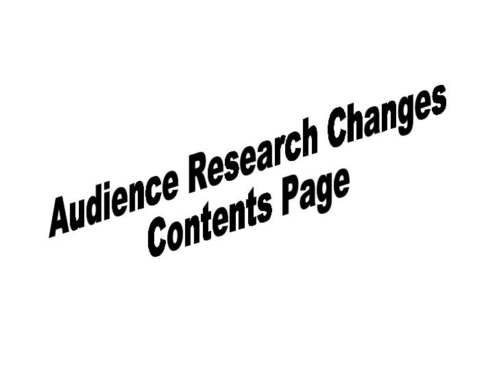 Audience Research Changes  Contents Page