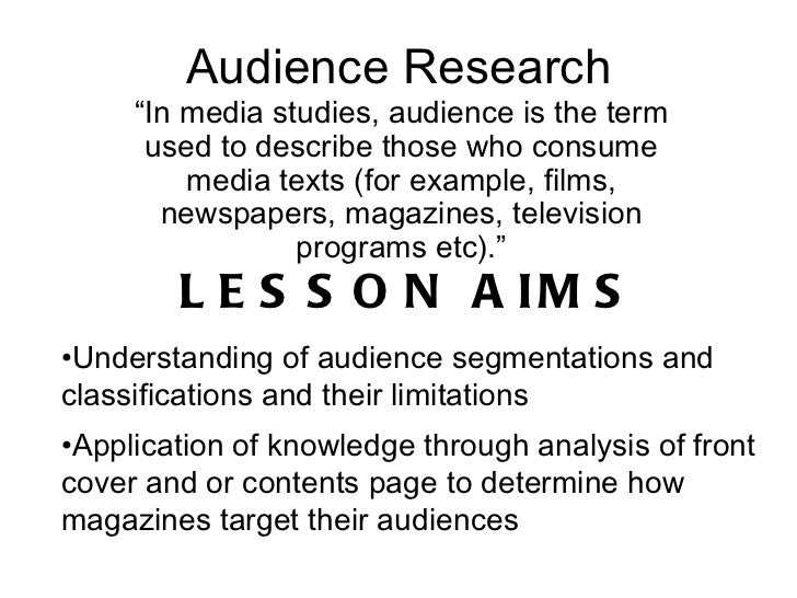 "Audience Research "" In media studies, audience is the term used to describe those who consume media texts (for example, fi..."