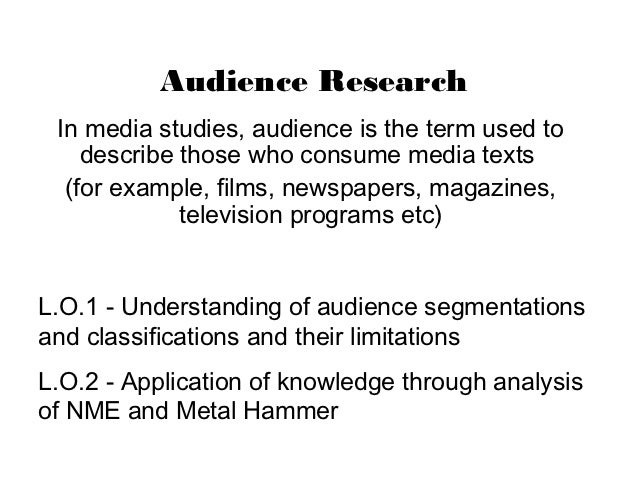 Audience Research In media studies, audience is the term used to    describe those who consume media texts  (for example, ...
