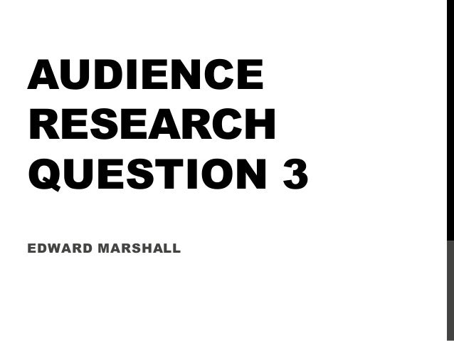 AUDIENCERESEARCHQUESTION 3EDWARD MARSHALL