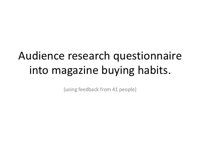 Audience research questionnaire  into magazine buying habits.        (using feedback from 41 people)