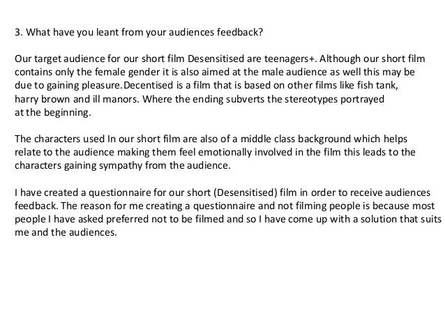 3. What have you leant from your audiences feedback?Our target audience for our short film Desensitised are teenagers+. Al...
