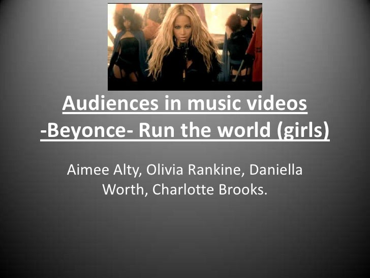 Audiences in music videos-Beyonce- Run the world (girls)<br />Aimee Alty, Olivia Rankine, Daniella Worth, Charlotte Brooks...
