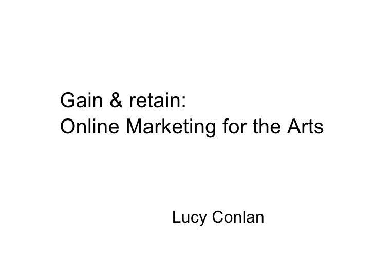 <ul><li>Gain & retain: </li></ul><ul><li>Online Marketing for the Arts </li></ul><ul><li>Lucy Conlan </li></ul>