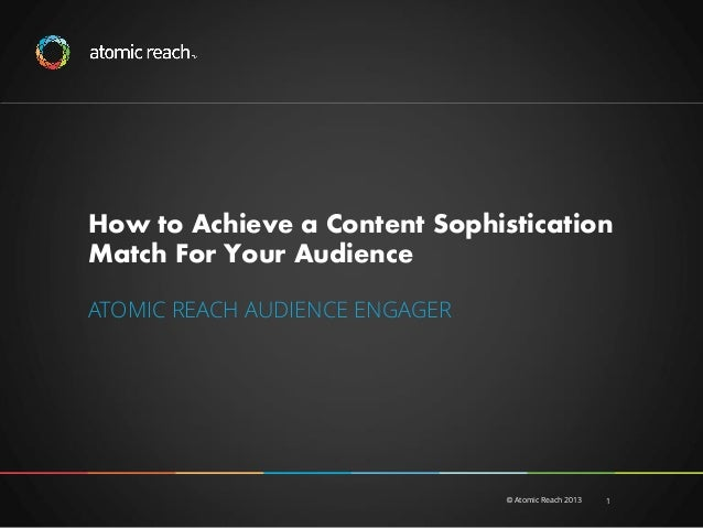 How to Achieve a Content Sophistication Match For Your Audience ATOMIC REACH AUDIENCE ENGAGER  © Atomic Reach 2013  1