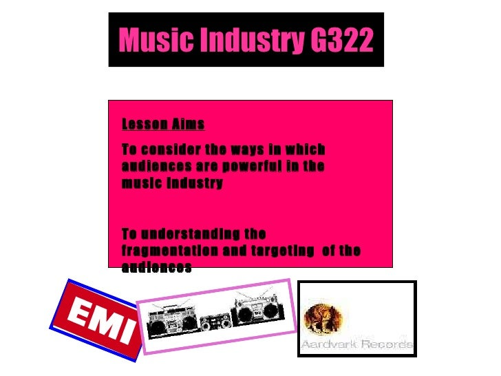 Music Industry G322 Lesson Aims To consider the ways in which audiences are powerful in the music industry To understandin...
