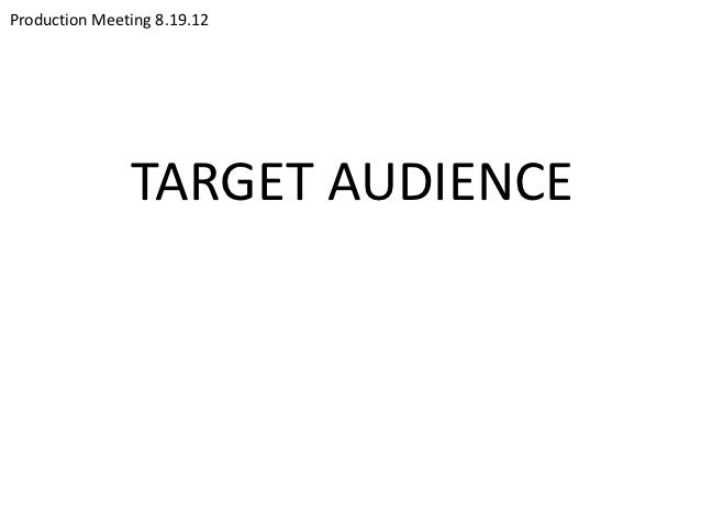 Production Meeting 8.19.12               TARGET AUDIENCE