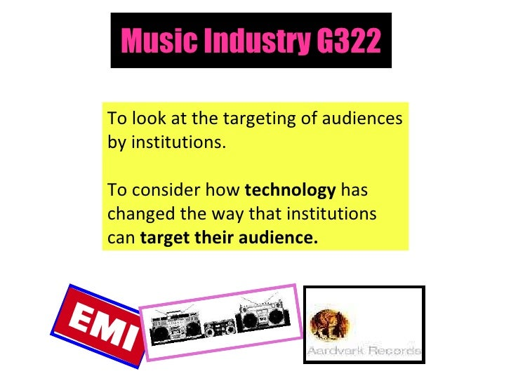 Music Industry G322 To look at the targeting of audiences by institutions. To consider how  technology  has changed the wa...