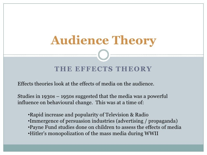 Audience Theory<br />The Effects theory<br />Effects theories look at the effects of media on the audience.<br />Studies i...