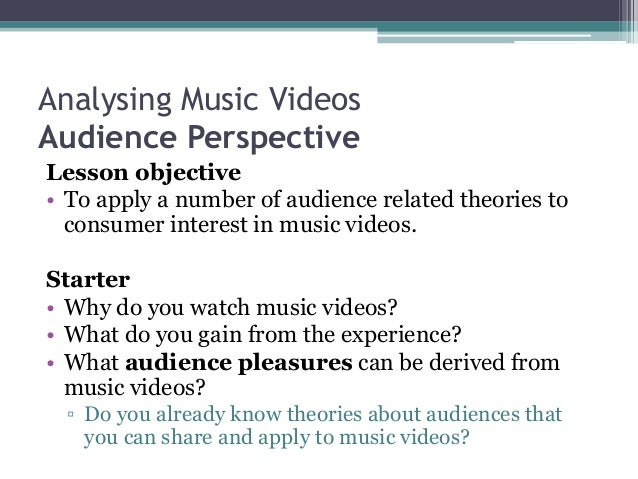 Analysing Music Videos Audience Perspective Lesson objective • To apply a number of audience related theories to consumer ...
