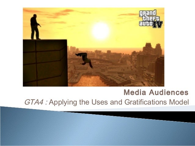 Media AudiencesGTA4 : Applying the Uses and Gratifications Model