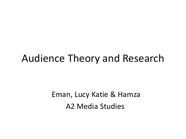 Audience Theory and Research Eman, Lucy Katie & Hamza A2 Media Studies