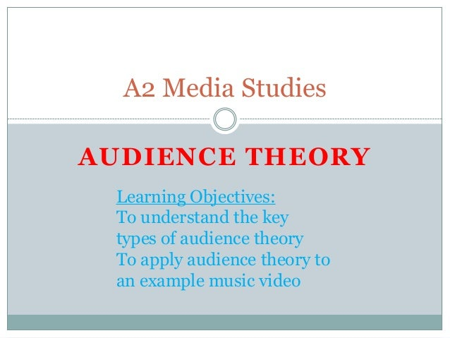 A2 Media StudiesAUDIENCE THEORY Learning Objectives: To understand the key types of audience theory To apply audience theo...