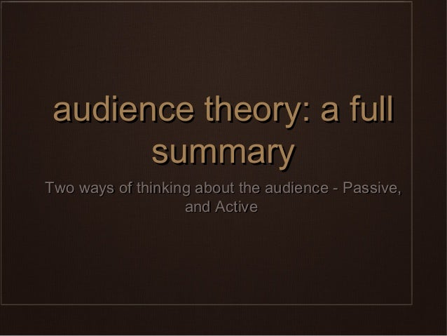 audience theory: a full       summaryTwo ways of thinking about the audience - Passive,                   and Active