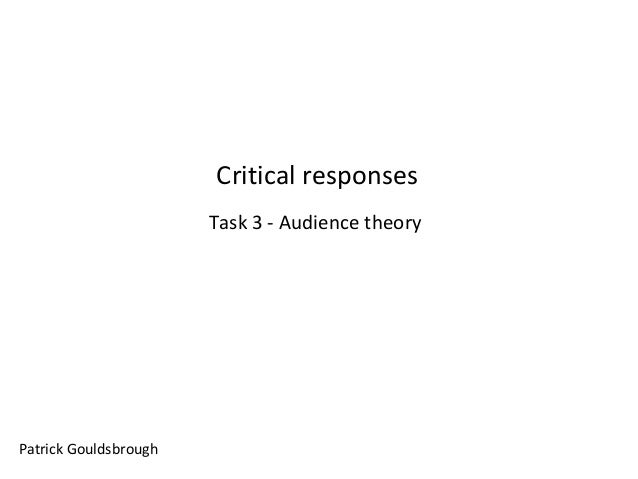 Critical responses Task 3 - Audience theory  Patrick Gouldsbrough