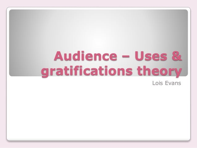 Audience – Uses &  gratifications theory  Lois Evans