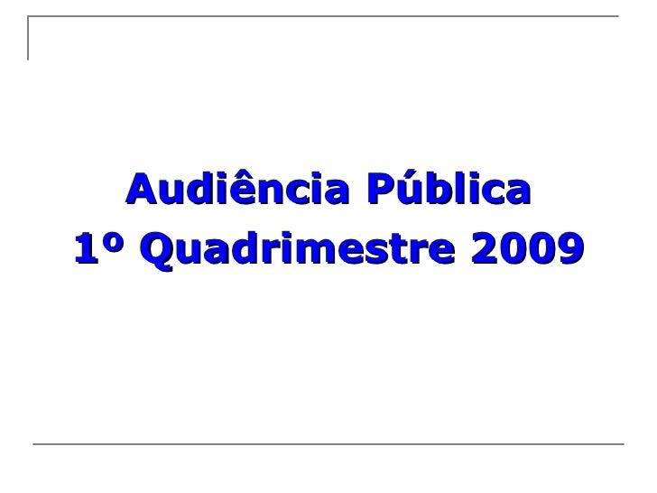 <ul><li>Audiência Pública </li></ul><ul><li>1º Quadrimestre 2009 </li></ul>