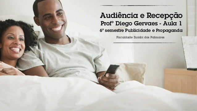 Audiência e Recepção Profº Diego Gervaes - Aula 1 6º semestre Publicidade e Propaganda Faculdade Zumbi dos Palmares