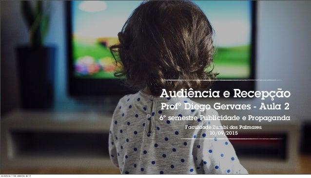 Audiência e Recepção Profº Diego Gervaes - Aula 2 6º semestre Publicidade e Propaganda Faculdade Zumbi dos Palmares 10/09/...
