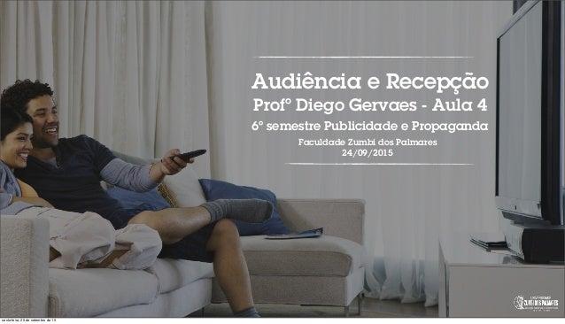 Audiência e Recepção Profº Diego Gervaes - Aula 4 6º semestre Publicidade e Propaganda Faculdade Zumbi dos Palmares 24/09/...