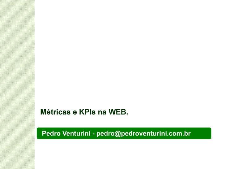 Pedro Venturini - pedro@pedroventurini.com.br  Métricas e KPIs na WEB.