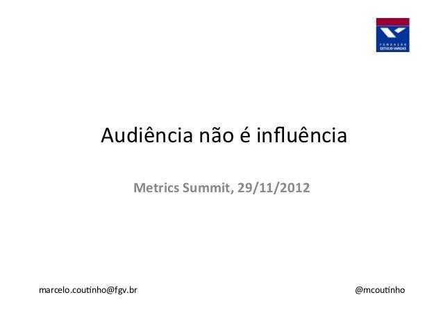 Audiência  não  é  influência   marcelo.cou3nho@fgv.br   Metrics  Summit,  29/11/2012   @mcou3nho