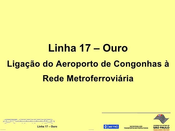 Linha 17 – Ouro Ligação do Aeroporto de Congonhas à           Rede Metroferroviária           Linha 17 – Ouro