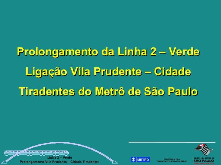 Prolongamento da Linha 2 – Verde    Ligação Vila Prudente – Cidade Tiradentes do Metrô de São Paulo                    Lin...