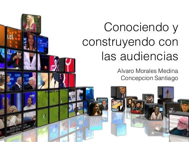 Alvaro Morales Medina Concepcion Santiago Conociendo y construyendo con las audiencias