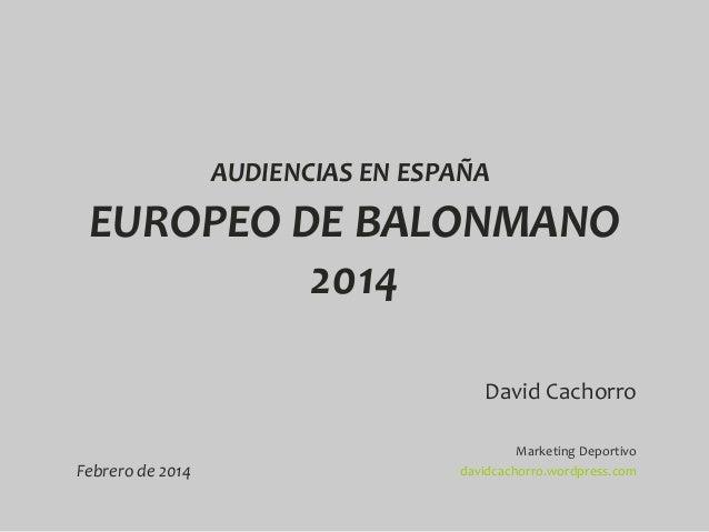 AUDIENCIAS EN ESPAÑA  EUROPEO DE BALONMANO 2014 David Cachorro Febrero de 2014  Marketing Deportivo davidcachorro.wordpres...