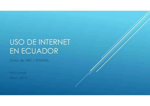 USO DE INTERNET EN ECUADOR Datos de INEC / SENATEL. Iria Puyosa Mayo 2014