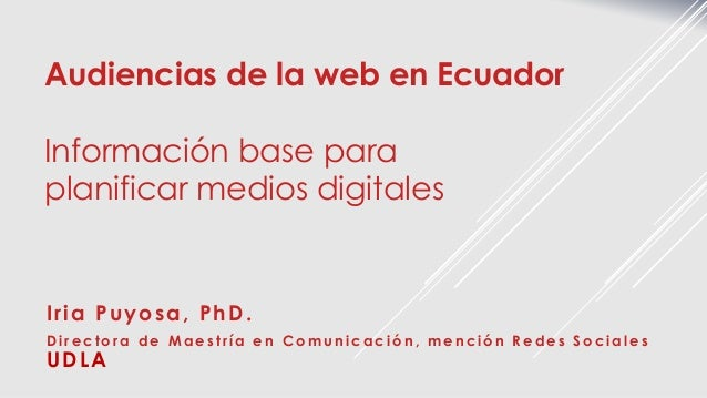 Audiencias de la web en Ecuador Información base para planificar medios digitales Iria Puyosa, PhD. Directora de Maestría ...