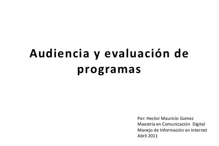 Audiencia y evaluación de programas<br />Por: HectorMauricio Gomez<br />Maestría en Comunicación  Digital <br />Manejo de ...