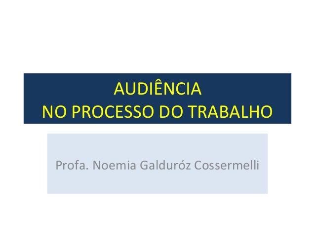 AUDIÊNCIA  NO PROCESSO DO TRABALHO  Profa. Noemia Galduróz Cossermelli