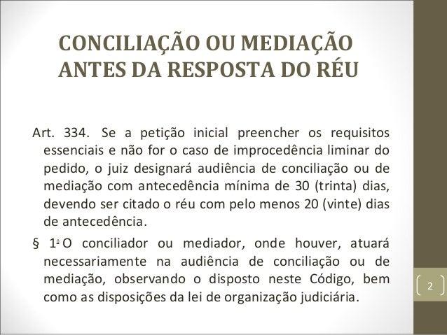 CONCILIAÇÃO OU MEDIAÇÃO ANTES DA RESPOSTA DO RÉU Art. 334. Se a petição inicial preencher os requisitos essenciais e não f...