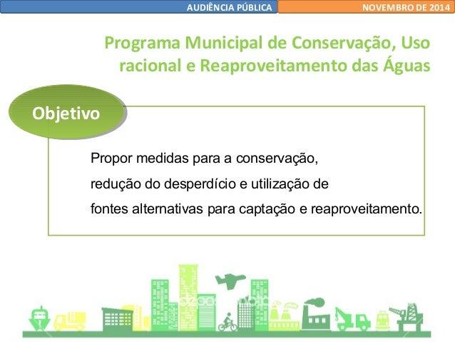 OObbjjeettiivvoo  AUDIÊNCIA PÚBLICA NOVEMBRO DE 2014  Programa Municipal de Conservação, Uso  racional e Reaproveitamento ...