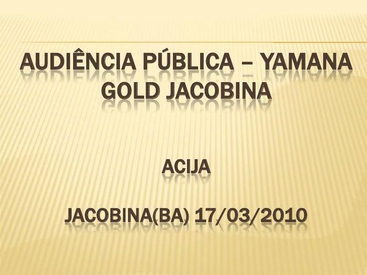 AUDIÊNCIA PÚBLICA – YAMANA       GOLD JACOBINA               ACIJA     JACOBINA(BA) 17/03/2010