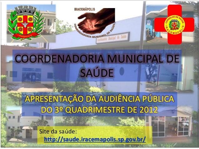 Site da saúde:http://saude.iracemapolis.sp.gov.br/APRESENTAÇÃO DA AUDIÊNCIA PÚBLICADO 3º QUADRIMESTRE DE 2012COORDENADORIA...