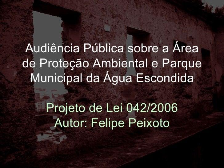 Audiência Pública sobre a Área de Proteção Ambiental e Parque Municipal da Água Escondida Projeto de Lei 042/2006 Autor: F...