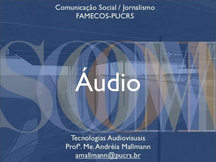 Comunicação Social / Jornalismo     FAMECOS-PUCRS           Áudio      Tecnologias Audiovisuais    Profª. Me. Andréia Mall...