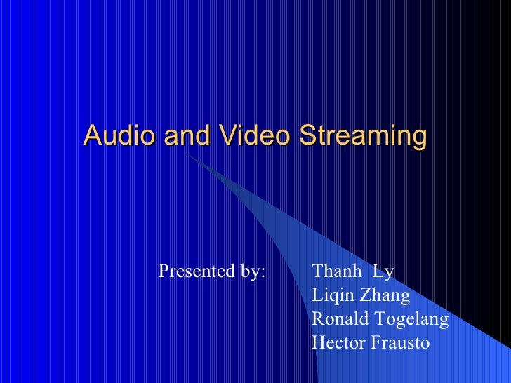 Audio and Video Streaming Presented by:  Thanh  Ly Liqin Zhang Ronald Togelang Hector Frausto
